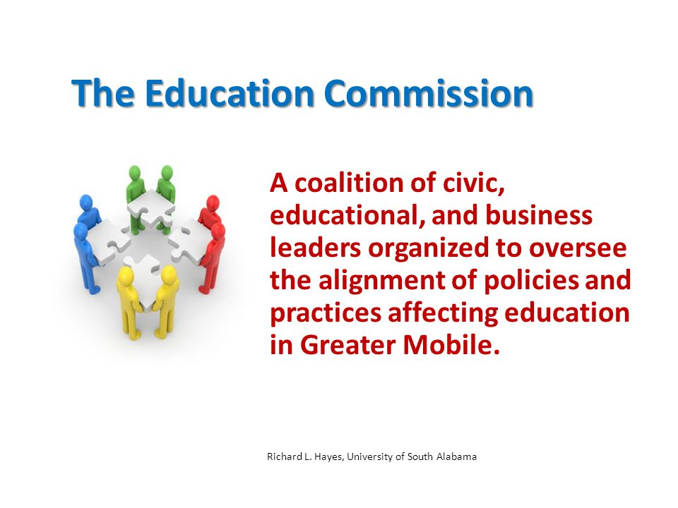 The Education Commission A coalition of civic, educational, and business leaders organized to oversee the alignment of policies and practices affecting education in Greater Mobile.