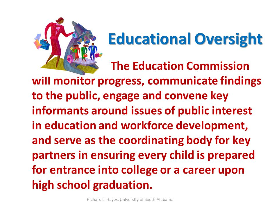 Educational Oversight The Education Commission will monitor progress, communicate findings to the public, engage and convene key informants around issues of public interest in education and workforce development, and serve as the coordinating body for key partners in ensuring every child is prepared for entrance into college or a career upon high school graduation.
