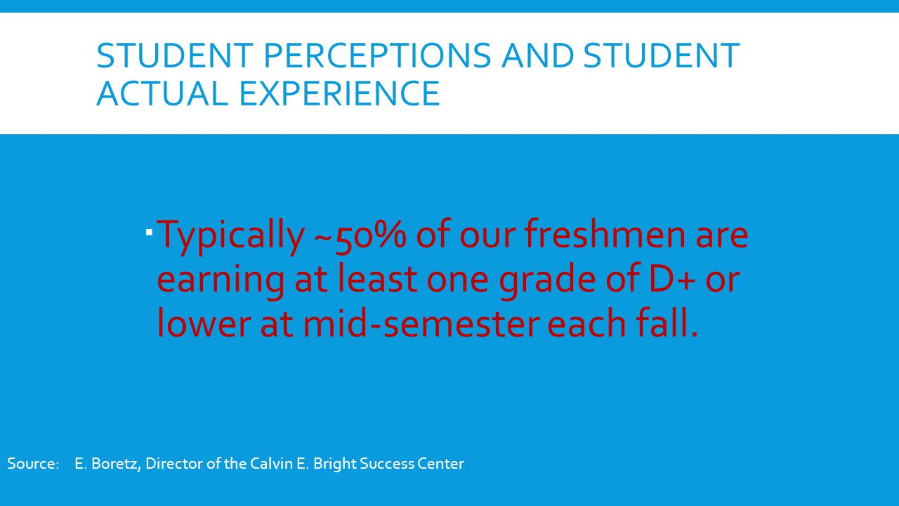STUDENT PERCEPTIONS AND STUDENT ACTUAL EXPERIENCE  Typically ~50% of our freshmen are earning at least one grade of D+ or lower at mid-semester each fall.