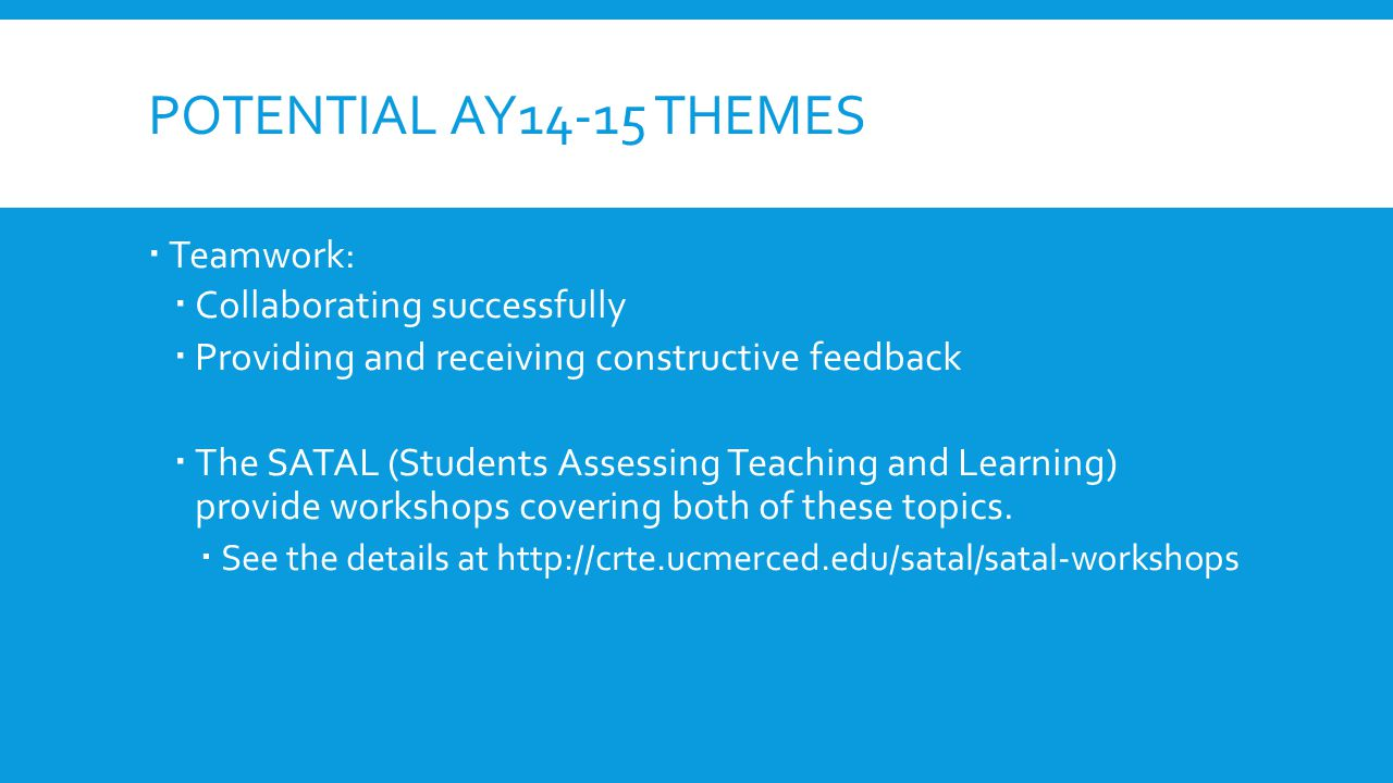 POTENTIAL AY14-15 THEMES  Teamwork:  Collaborating successfully  Providing and receiving constructive feedback  The SATAL (Students Assessing Teaching and Learning) provide workshops covering both of these topics.