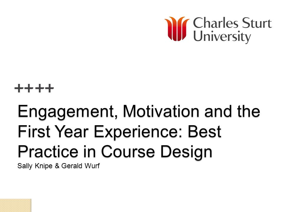 Engagement, Motivation and the First Year Experience: Best Practice in Course Design Sally Knipe & Gerald Wurf