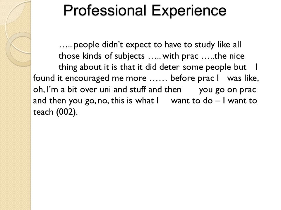 Professional Experience ….. people didn't expect to have to study like all those kinds of subjects ….. with prac …..the nice thing about it is that it