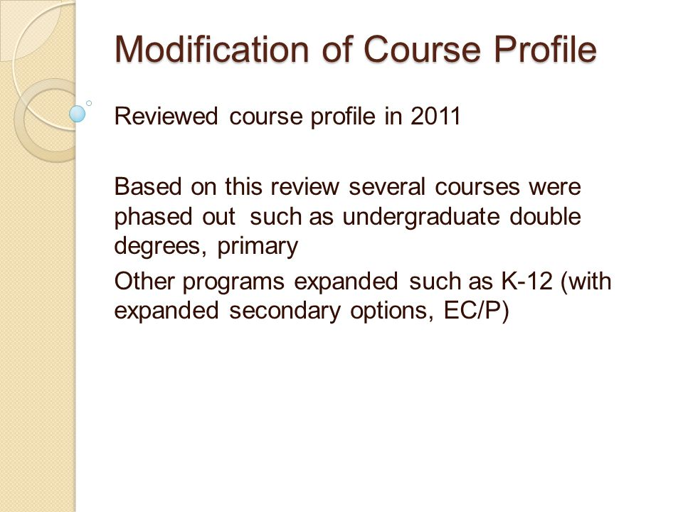 Modification of Course Profile Reviewed course profile in 2011 Based on this review several courses were phased out such as undergraduate double degrees, primary Other programs expanded such as K-12 (with expanded secondary options, EC/P)