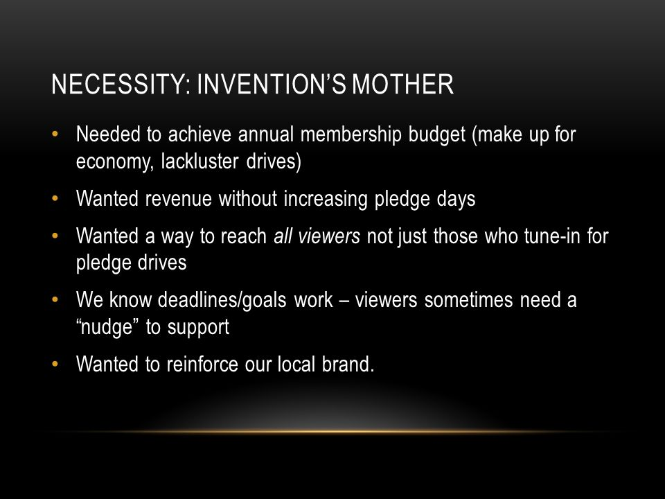 NECESSITY: INVENTION'S MOTHER Needed to achieve annual membership budget (make up for economy, lackluster drives) Wanted revenue without increasing pledge days Wanted a way to reach all viewers not just those who tune-in for pledge drives We know deadlines/goals work – viewers sometimes need a nudge to support Wanted to reinforce our local brand.