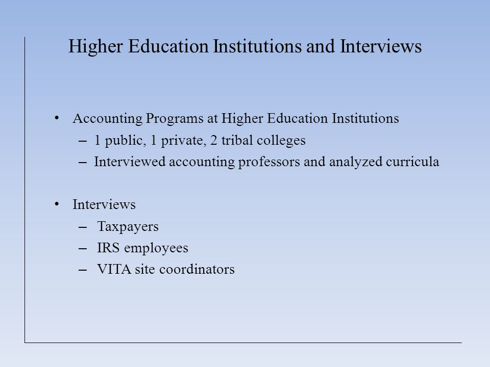 Higher Education Institutions and Interviews Accounting Programs at Higher Education Institutions – 1 public, 1 private, 2 tribal colleges – Interviewed accounting professors and analyzed curricula Interviews – Taxpayers – IRS employees – VITA site coordinators