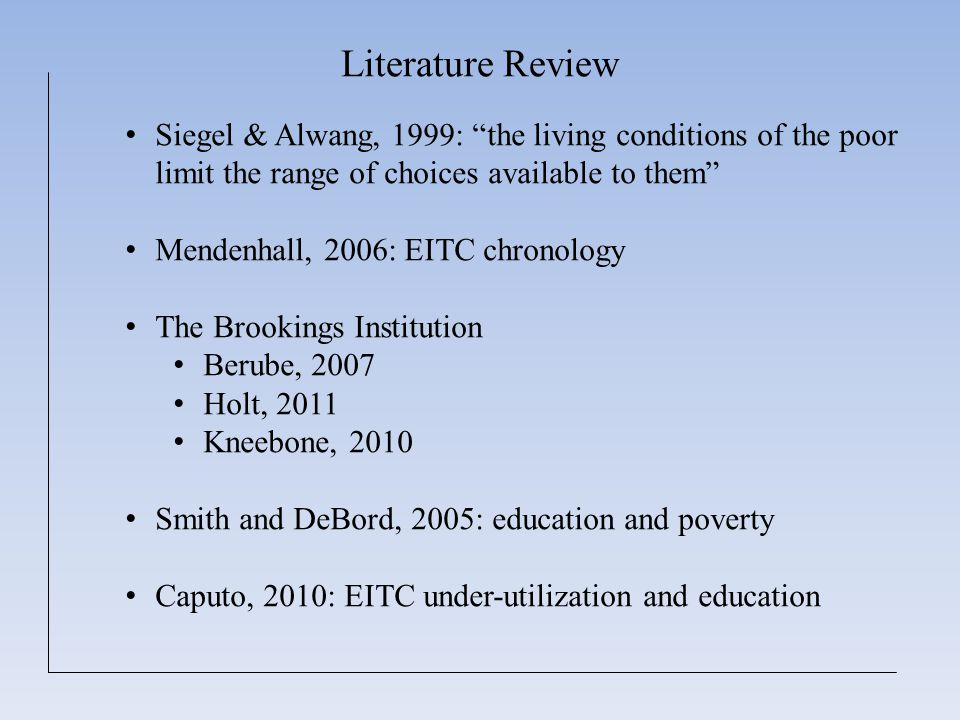Literature Review Siegel & Alwang, 1999: the living conditions of the poor limit the range of choices available to them Mendenhall, 2006: EITC chronology The Brookings Institution Berube, 2007 Holt, 2011 Kneebone, 2010 Smith and DeBord, 2005: education and poverty Caputo, 2010: EITC under-utilization and education