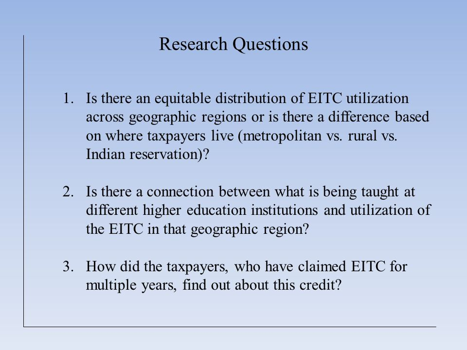 Research Questions 1.Is there an equitable distribution of EITC utilization across geographic regions or is there a difference based on where taxpayers live (metropolitan vs.