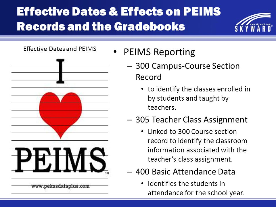 Effective Dates and PEIMS PEIMS Reporting – 300 Campus-Course Section Record to identify the classes enrolled in by students and taught by teachers. –