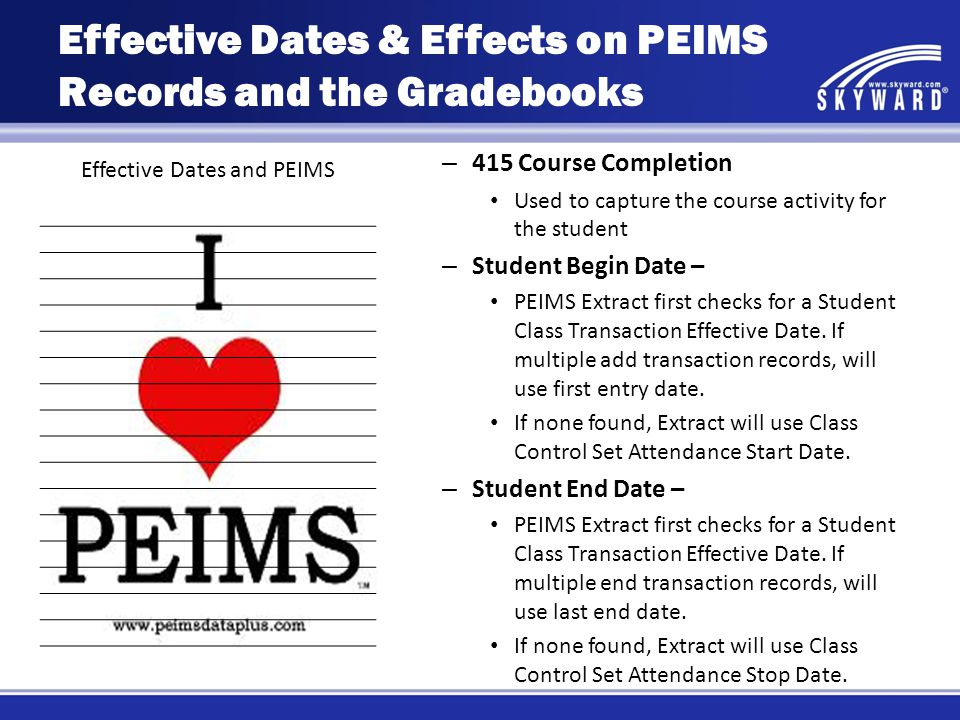 Effective Dates and PEIMS – 415 Course Completion Used to capture the course activity for the student – Student Begin Date – PEIMS Extract first checks for a Student Class Transaction Effective Date.