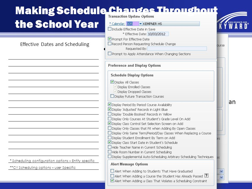 Effective Dates and Scheduling * Scheduling configuration options – Entity specific **CY Scheduling options – user Specific Student Scheduling Options – Current Year Scheduling setup should include: Default Current Year Value for Prompt for an Effective Date* Default User Options Prompt for an Effective Date** Making Schedule Changes Throughout the School Year
