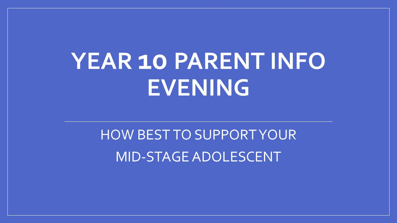 YEAR 10 PARENT INFO EVENING HOW BEST TO SUPPORT YOUR MID-STAGE ADOLESCENT
