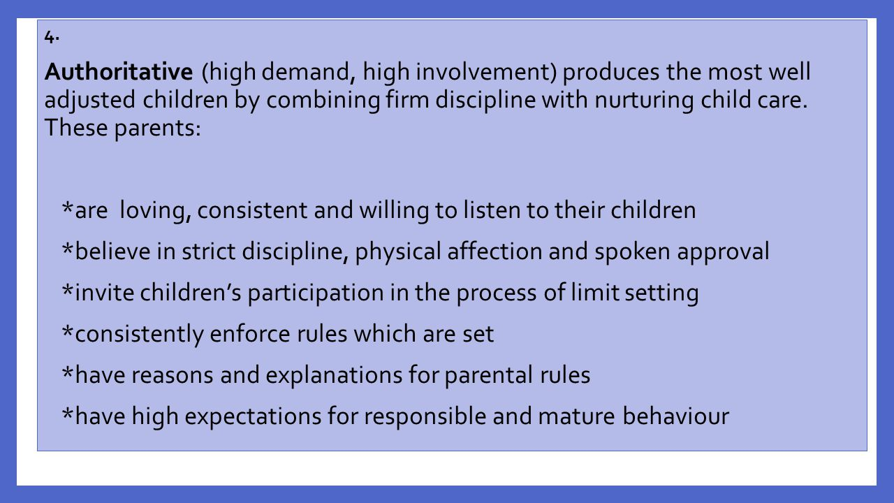 4. Authoritative (high demand, high involvement) produces the most well adjusted children by combining firm discipline with nurturing child care. Thes