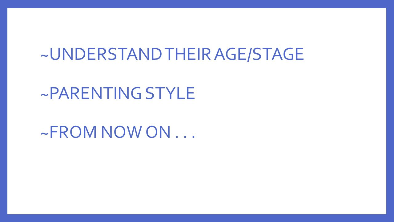 ~UNDERSTAND THEIR AGE/STAGE ~PARENTING STYLE ~FROM NOW ON...
