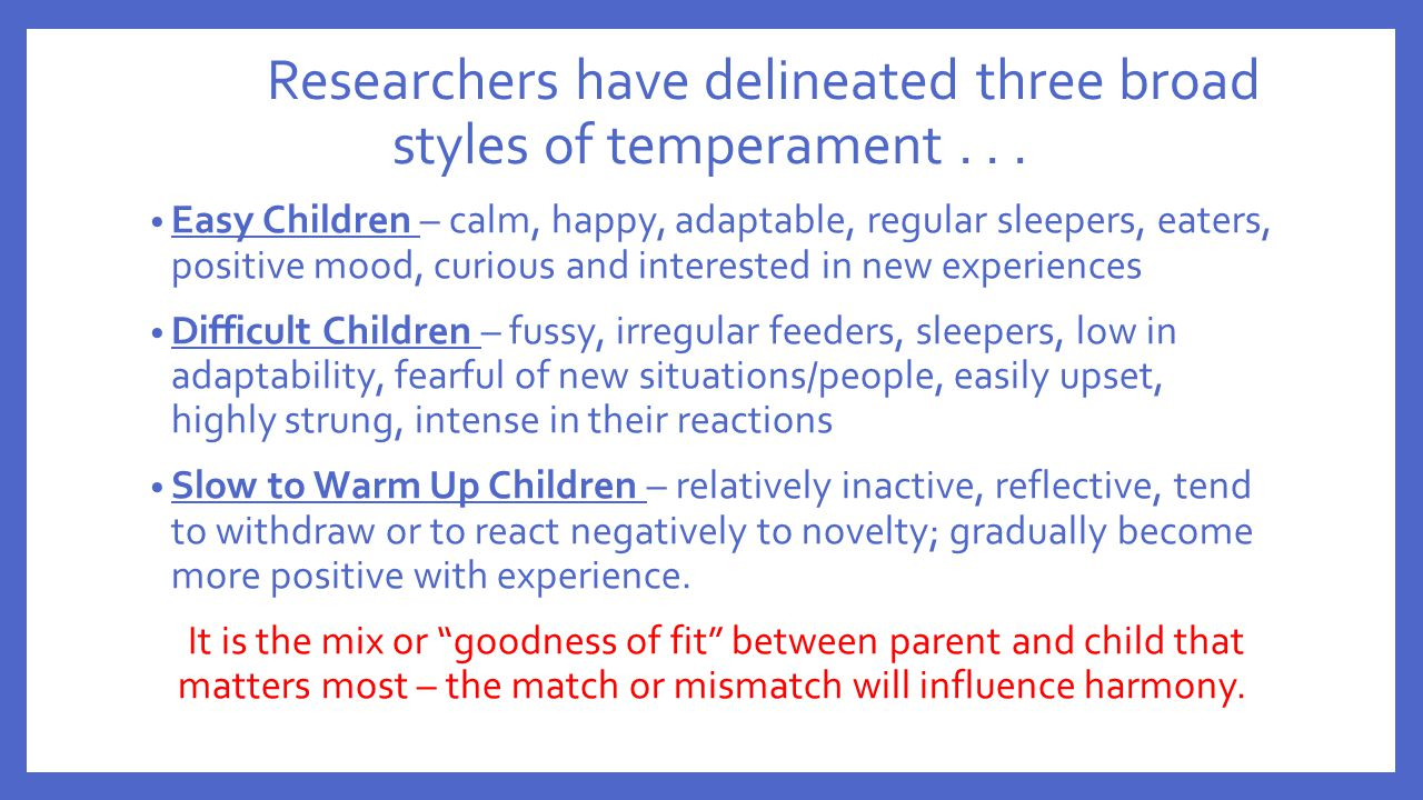 Researchers have delineated three broad styles of temperament... Easy Children – calm, happy, adaptable, regular sleepers, eaters, positive mood, curi