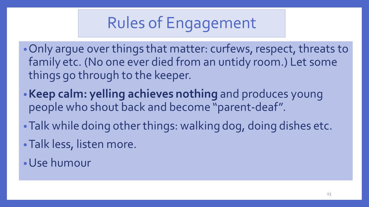 Rules of Engagement Only argue over things that matter: curfews, respect, threats to family etc. (No one ever died from an untidy room.) Let some thin