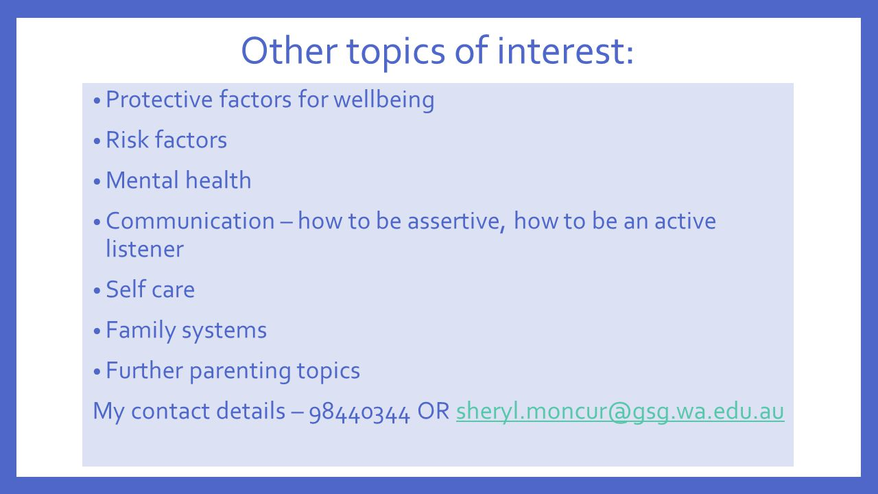 Other topics of interest: Protective factors for wellbeing Risk factors Mental health Communication – how to be assertive, how to be an active listene