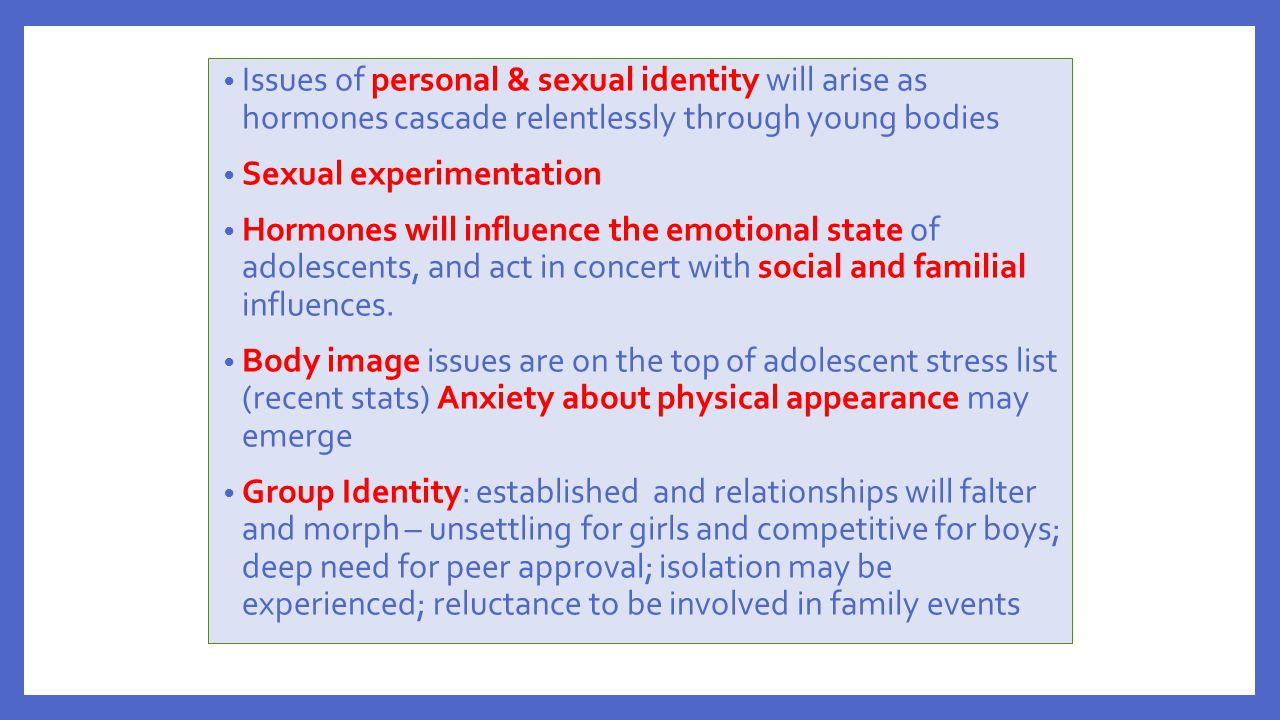 Issues of personal & sexual identity will arise as hormones cascade relentlessly through young bodies Sexual experimentation Hormones will influence t
