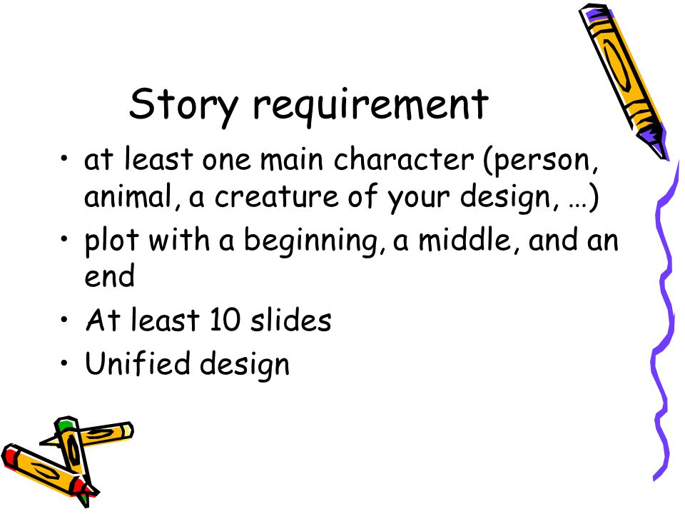 Story requirement at least one main character (person, animal, a creature of your design, …) plot with a beginning, a middle, and an end At least 10 slides Unified design