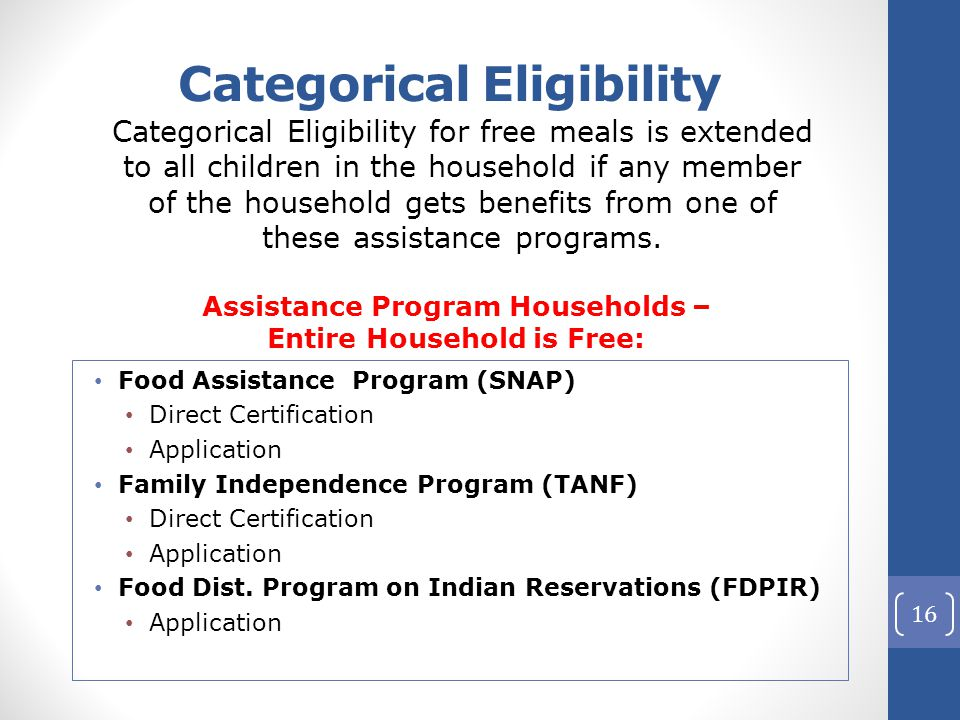 Categorical Eligibility Assistance Program Households – Entire Household is Free: Food Assistance Program (SNAP) Direct Certification Application Family Independence Program (TANF) Direct Certification Application Food Dist.