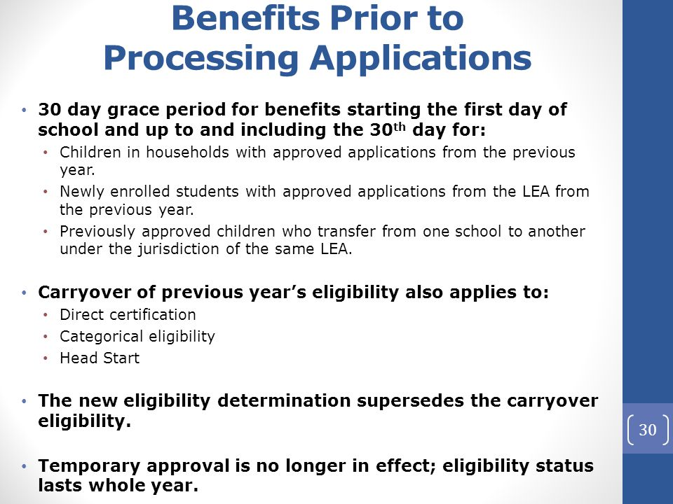 Benefits Prior to Processing Applications 30 day grace period for benefits starting the first day of school and up to and including the 30 th day for: Children in households with approved applications from the previous year.