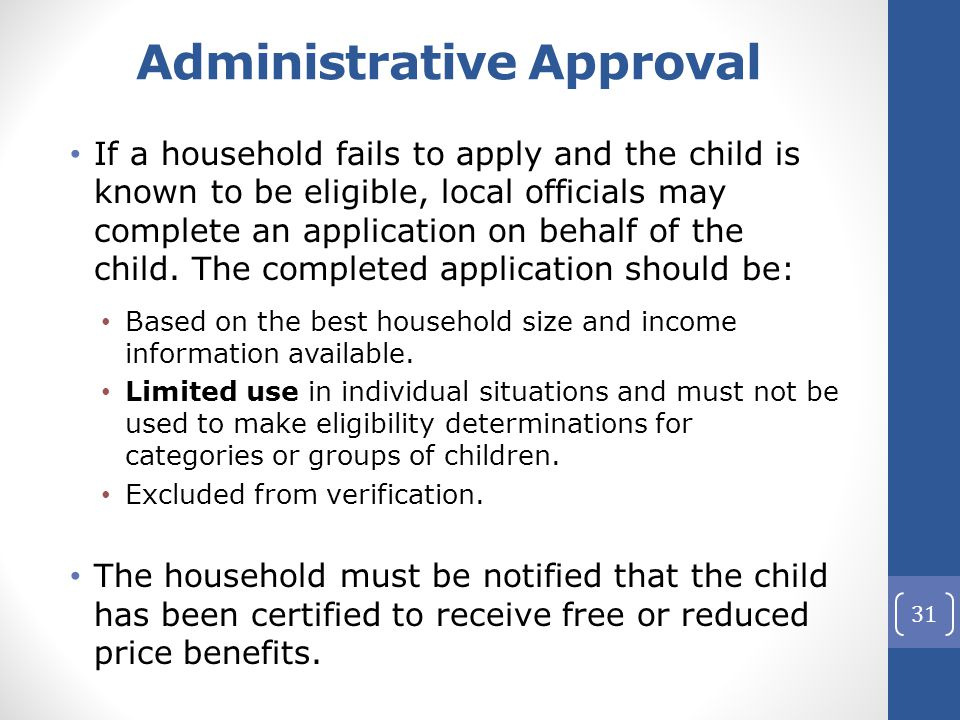 Administrative Approval If a household fails to apply and the child is known to be eligible, local officials may complete an application on behalf of the child.