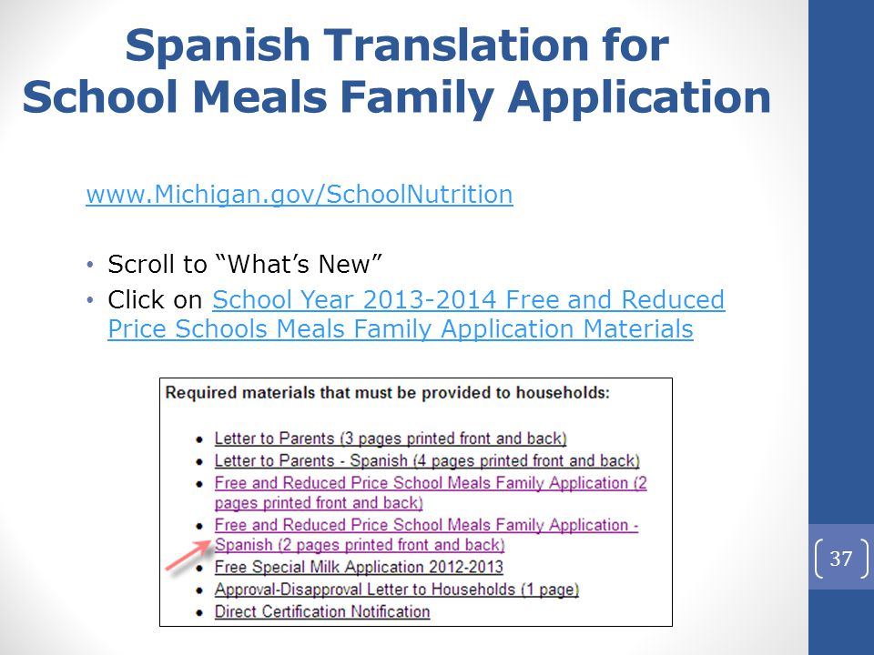 Spanish Translation for School Meals Family Application www.Michigan.gov/SchoolNutrition Scroll to What's New Click on School Year 2013-2014 Free and Reduced Price Schools Meals Family Application MaterialsSchool Year 2013-2014 Free and Reduced Price Schools Meals Family Application Materials 37