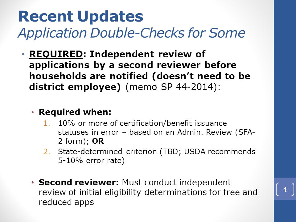 Recent Updates Application Double-Checks for Some REQUIRED: Independent review of applications by a second reviewer before households are notified (doesn't need to be district employee) (memo SP 44-2014): Required when: 1.10% or more of certification/benefit issuance statuses in error – based on an Admin.