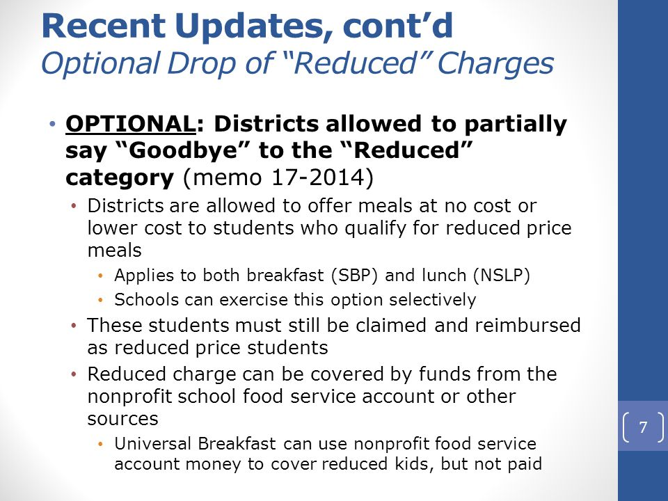 Recent Updates, cont'd Optional Drop of Reduced Charges OPTIONAL: Districts allowed to partially say Goodbye to the Reduced category (memo 17-2014) Districts are allowed to offer meals at no cost or lower cost to students who qualify for reduced price meals Applies to both breakfast (SBP) and lunch (NSLP) Schools can exercise this option selectively These students must still be claimed and reimbursed as reduced price students Reduced charge can be covered by funds from the nonprofit school food service account or other sources Universal Breakfast can use nonprofit food service account money to cover reduced kids, but not paid 7