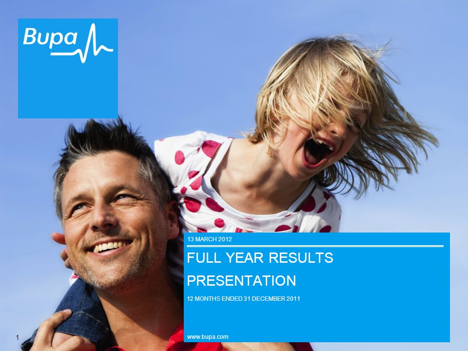 1 FULL YEAR RESULTS PRESENTATION 12 MONTHS ENDED 31 DECEMBER 2011 www.bupa.com 13 MARCH 2012