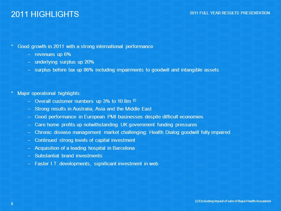 2011 FULL YEAR RESULTS PRESENTATION 6 2011 HIGHLIGHTS  Good growth in 2011 with a strong international performance –revenues up 6% –underlying surplus up 20% –surplus before tax up 86% including impairments to goodwill and intangible assets  Major operational highlights: –Overall customer numbers up 3% to 10.8m (I) –Strong results in Australia, Asia and the Middle East –Good performance in European PMI businesses despite difficult economies –Care home profits up notwithstanding UK government funding pressures –Chronic disease management market challenging: Health Dialog goodwill fully impaired –Continued strong levels of capital investment –Acquisition of a leading hospital in Barcelona –Substantial brand investments –Faster I.T.