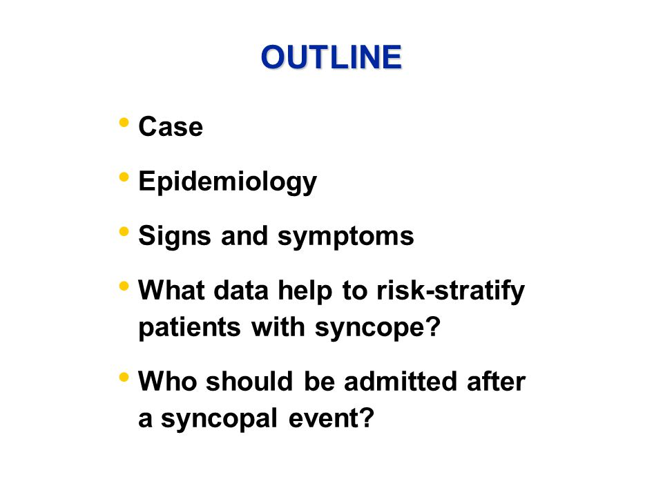 OUTLINE Case Epidemiology Signs and symptoms What data help to risk-stratify patients with syncope.