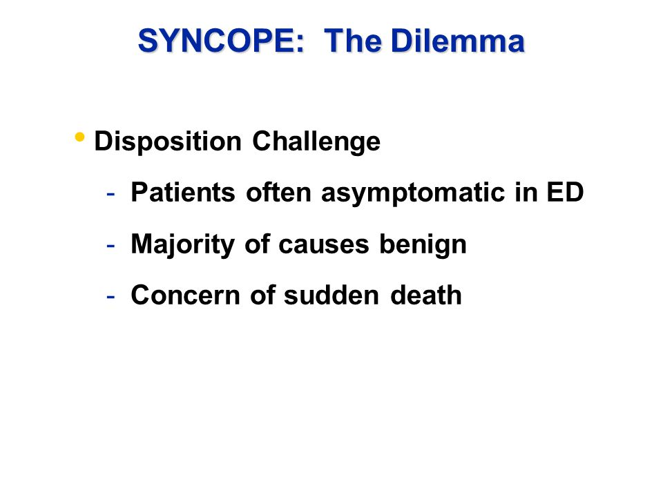 SYNCOPE: The Dilemma Disposition Challenge - Patients often asymptomatic in ED - Majority of causes benign - Concern of sudden death