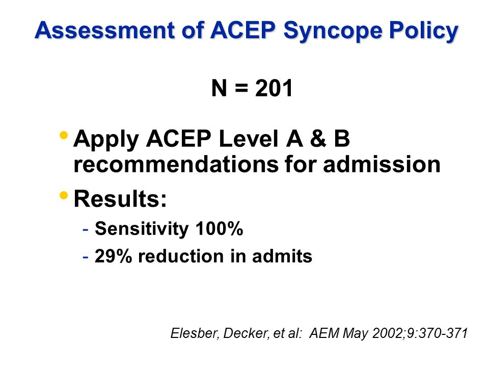 Assessment of ACEP Syncope Policy N = 201 Apply ACEP Level A & B recommendations for admission Results: -Sensitivity 100% -29% reduction in admits Elesber, Decker, et al: AEM May 2002;9:370-371