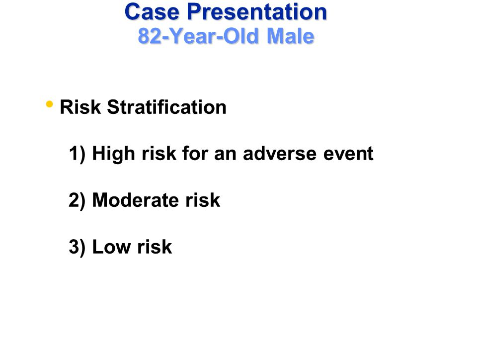 Case Presentation 82-Year-Old Male Risk Stratification 1) High risk for an adverse event 2) Moderate risk 3) Low risk