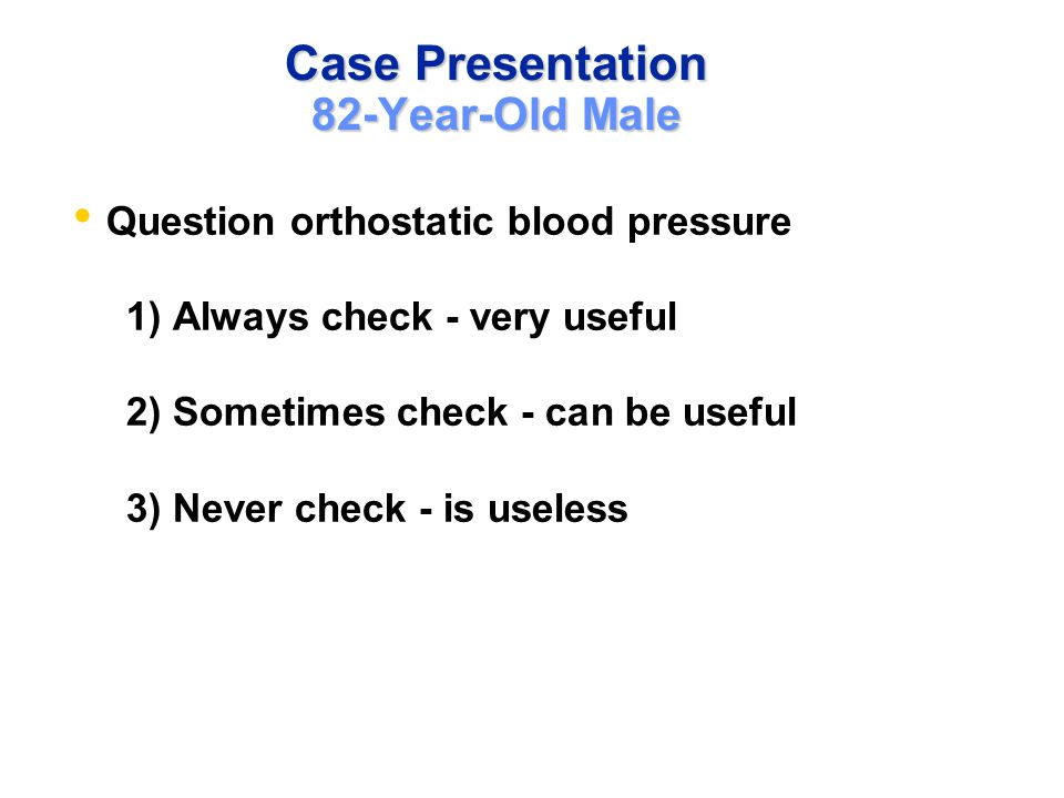 Case Presentation 82-Year-Old Male Question orthostatic blood pressure 1) Always check - very useful 2) Sometimes check - can be useful 3) Never check - is useless
