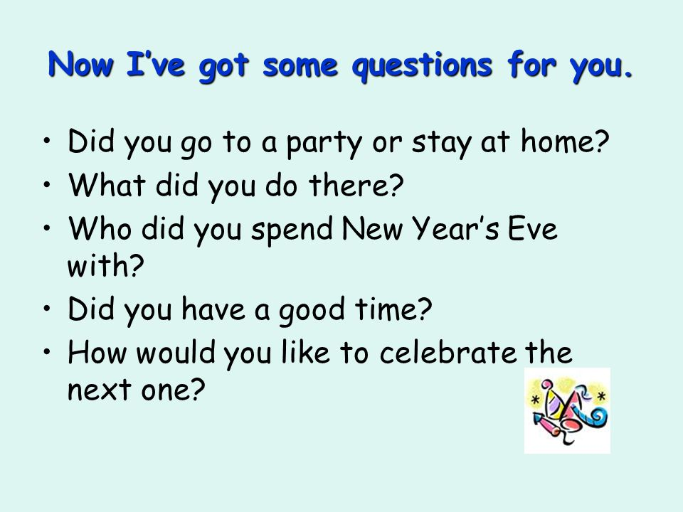 Now I've got some questions for you. Did you go to a party or stay at home.