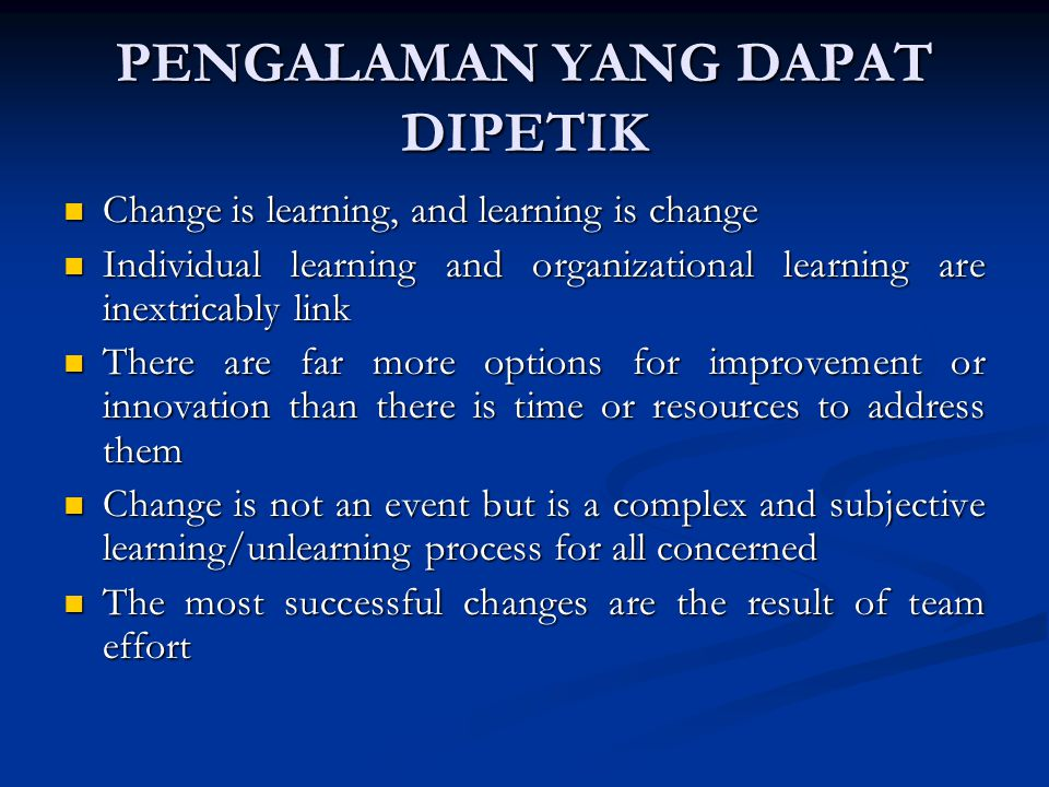 PENGALAMAN YANG DAPAT DIPETIK Change is learning, and learning is change Change is learning, and learning is change Individual learning and organizational learning are inextricably link Individual learning and organizational learning are inextricably link There are far more options for improvement or innovation than there is time or resources to address them There are far more options for improvement or innovation than there is time or resources to address them Change is not an event but is a complex and subjective learning/unlearning process for all concerned Change is not an event but is a complex and subjective learning/unlearning process for all concerned The most successful changes are the result of team effort The most successful changes are the result of team effort