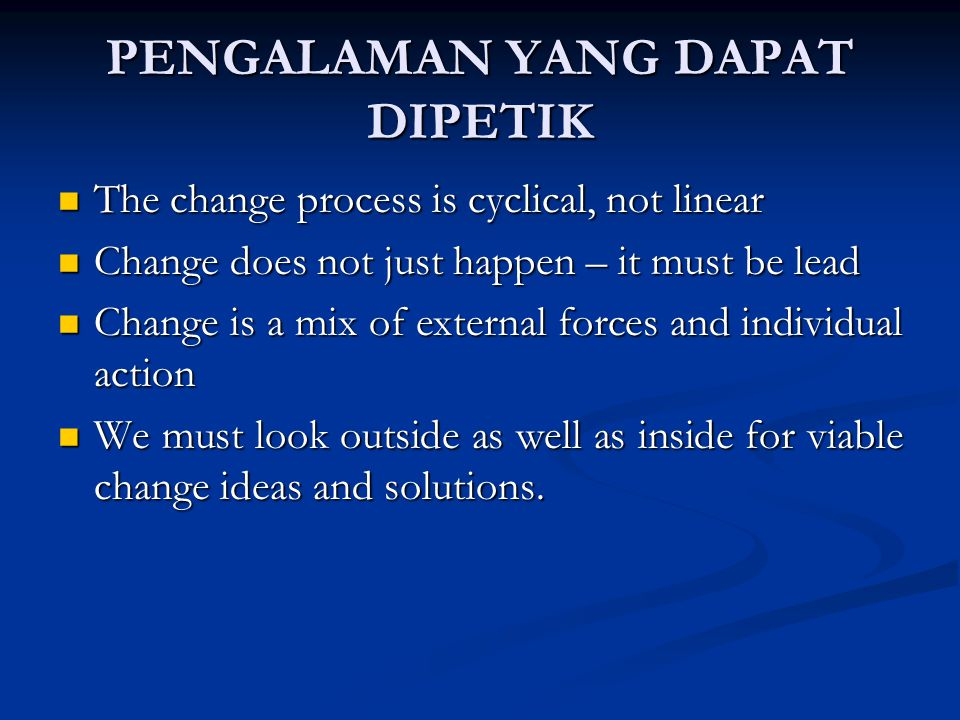 PENGALAMAN YANG DAPAT DIPETIK The change process is cyclical, not linear The change process is cyclical, not linear Change does not just happen – it must be lead Change does not just happen – it must be lead Change is a mix of external forces and individual action Change is a mix of external forces and individual action We must look outside as well as inside for viable change ideas and solutions.