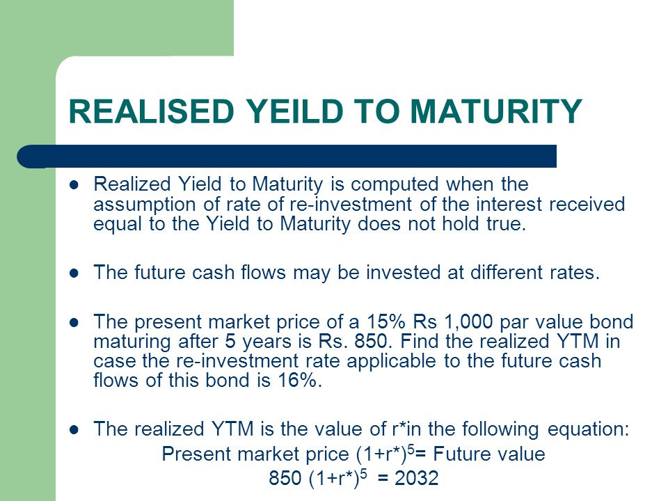 REALISED YEILD TO MATURITY Realized Yield to Maturity is computed when the assumption of rate of re-investment of the interest received equal to the Y