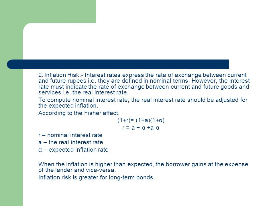 2. Inflation Risk:- Interest rates express the rate of exchange between current and future rupees i.e. they are defined in nominal terms. However, the