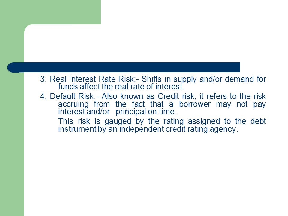 3. Real Interest Rate Risk:- Shifts in supply and/or demand for funds affect the real rate of interest. 4. Default Risk:- Also known as Credit risk, i