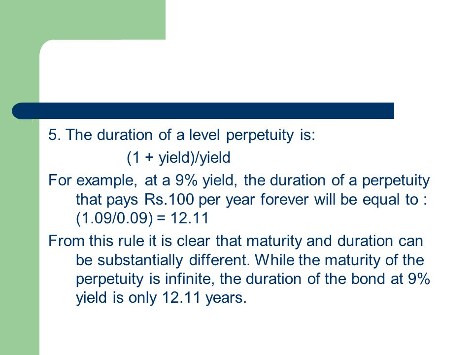 5. The duration of a level perpetuity is: (1 + yield)/yield For example, at a 9% yield, the duration of a perpetuity that pays Rs.100 per year forever