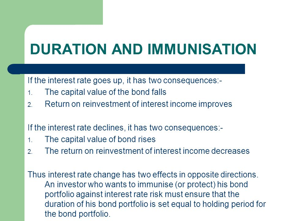 DURATION AND IMMUNISATION If the interest rate goes up, it has two consequences:- 1. The capital value of the bond falls 2. Return on reinvestment of