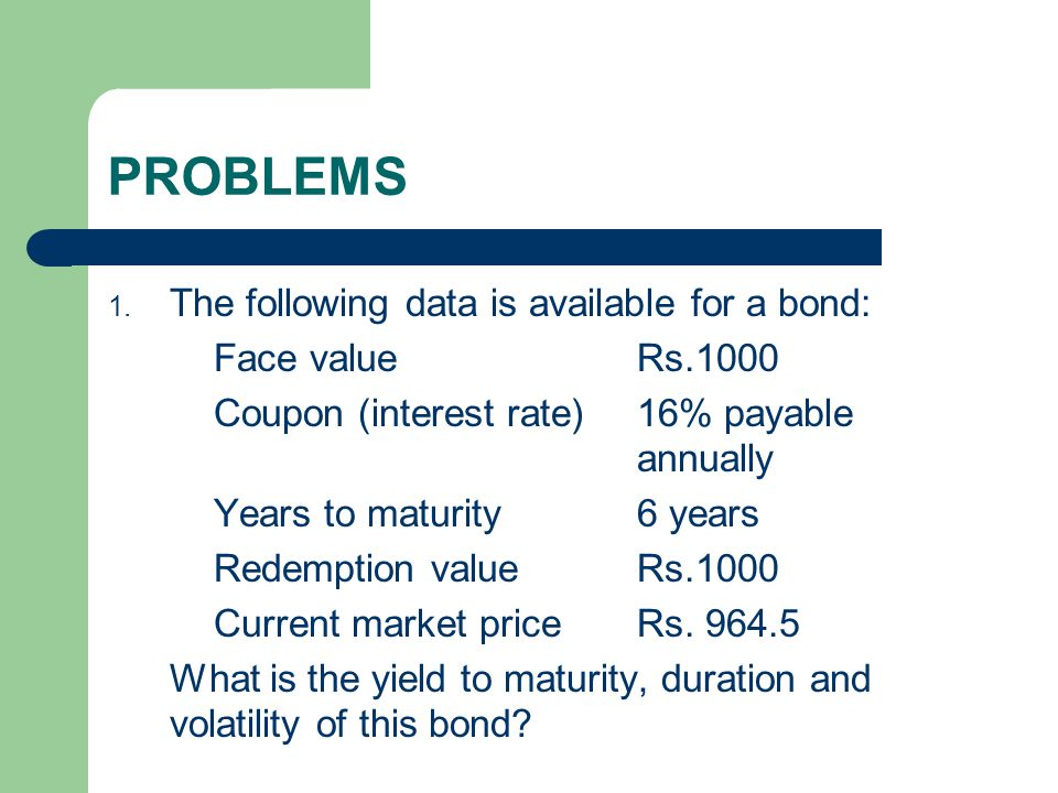 PROBLEMS 1. The following data is available for a bond: Face value Rs.1000 Coupon (interest rate)16% payable annually Years to maturity6 years Redempt