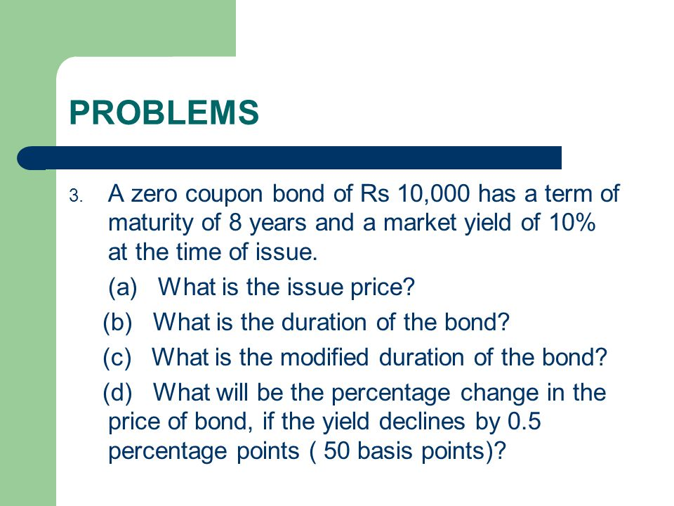 PROBLEMS 3. A zero coupon bond of Rs 10,000 has a term of maturity of 8 years and a market yield of 10% at the time of issue. (a) What is the issue pr