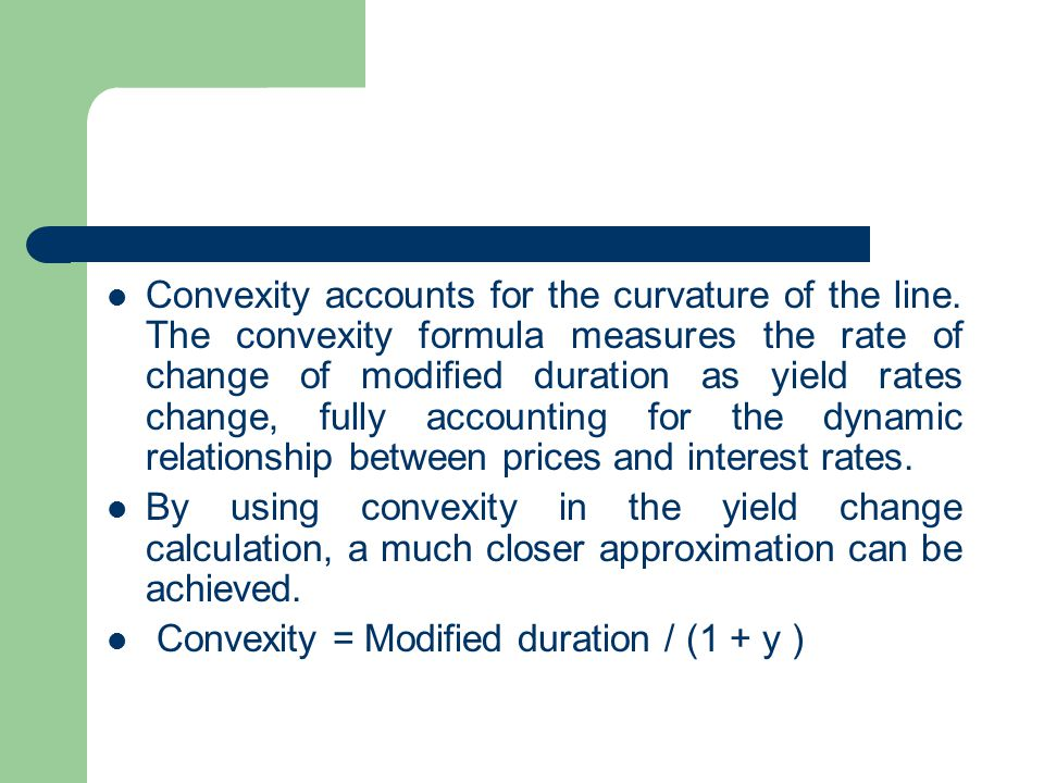 Convexity accounts for the curvature of the line. The convexity formula measures the rate of change of modified duration as yield rates change, fully