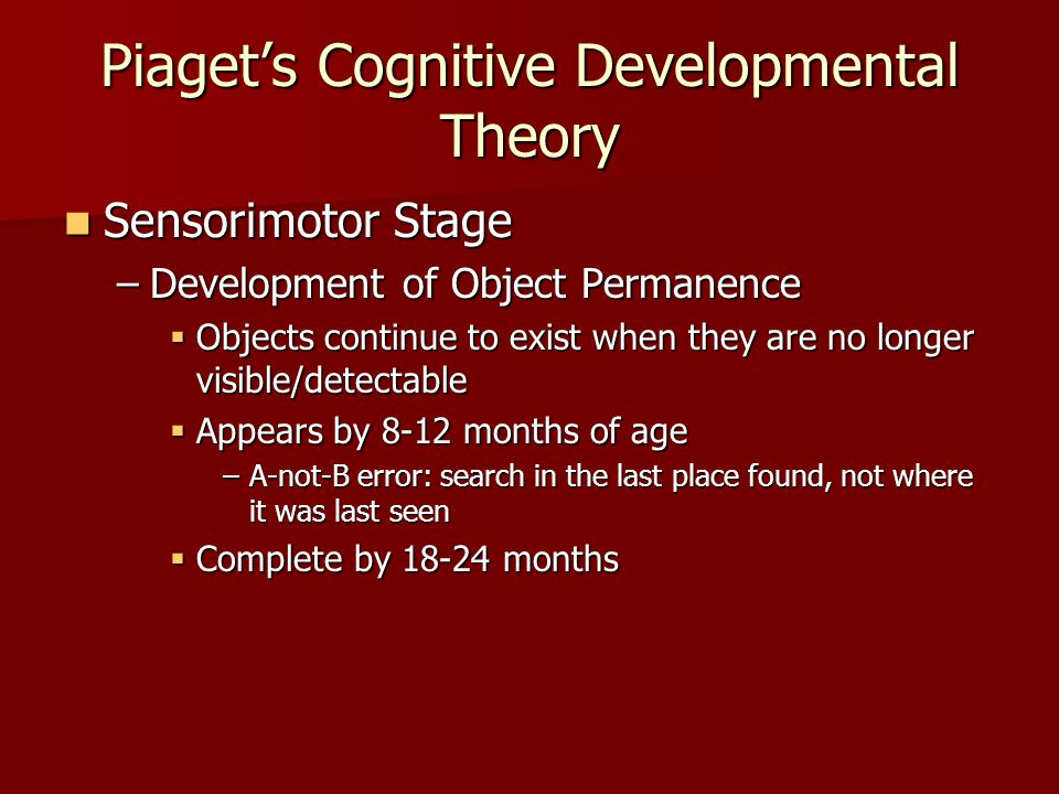 Piaget's Cognitive Developmental Theory Sensorimotor Stage Sensorimotor Stage –Development of Object Permanence  Objects continue to exist when they are no longer visible/detectable  Appears by 8-12 months of age –A-not-B error: search in the last place found, not where it was last seen  Complete by 18-24 months