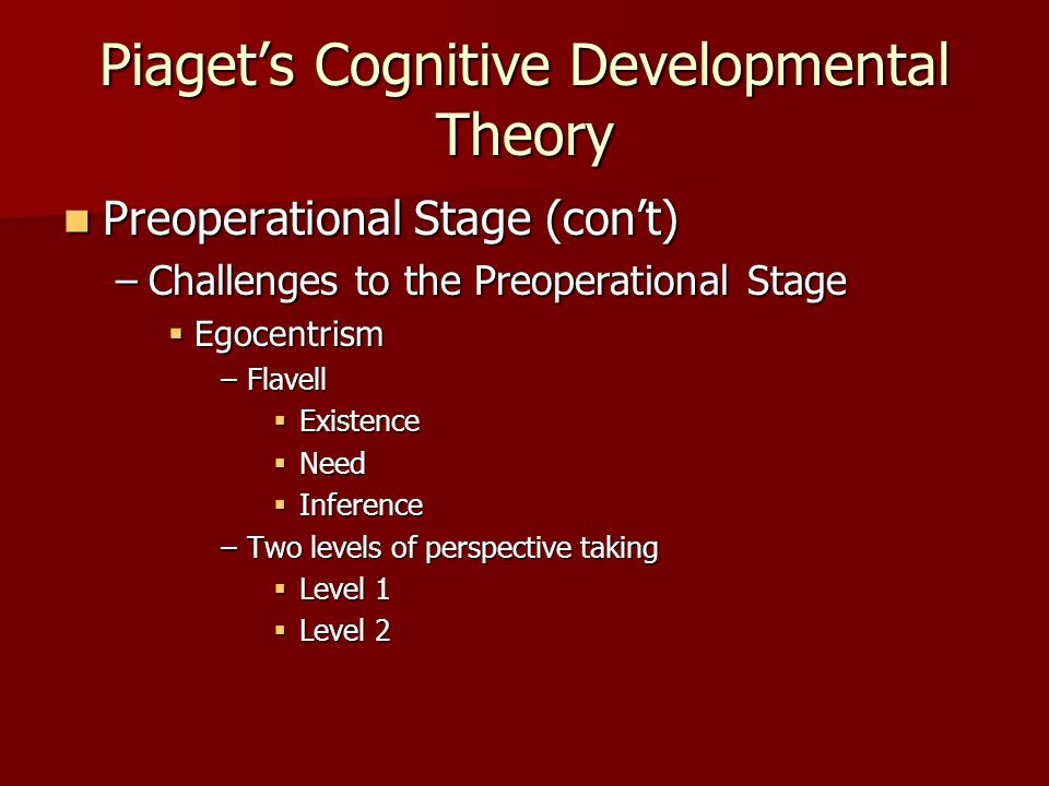 Piaget's Cognitive Developmental Theory Preoperational Stage (con't) Preoperational Stage (con't) –Challenges to the Preoperational Stage  Egocentrism –Flavell  Existence  Need  Inference –Two levels of perspective taking  Level 1  Level 2