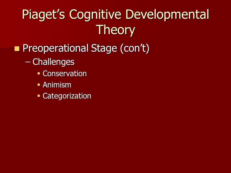 Piaget's Cognitive Developmental Theory Preoperational Stage (con't) Preoperational Stage (con't) –Challenges  Conservation  Animism  Categorization