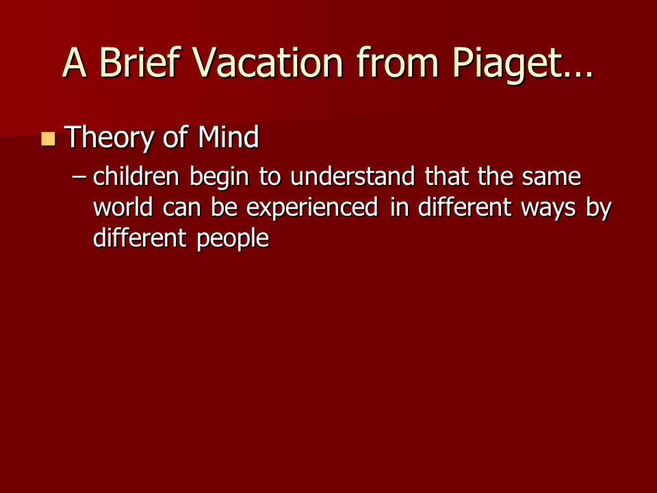 A Brief Vacation from Piaget… Theory of Mind Theory of Mind –children begin to understand that the same world can be experienced in different ways by different people